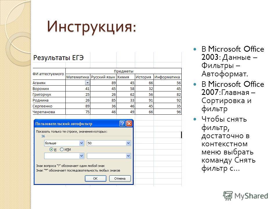 Инструкция : В Microsoft Office 2003: Данные – Фильтры – Автоформат. В Microsoft Office 2007: Главная – Сортировка и фильтр Чтобы снять фильтр, достаточно в контекстном меню выбрать команду Снять фильтр с …