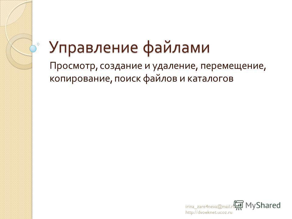 Управление файлами Просмотр, создание и удаление, перемещение, копирование, поиск файлов и каталогов irina_zare4neva@mail.ru http://dvoeknet.ucoz.ru