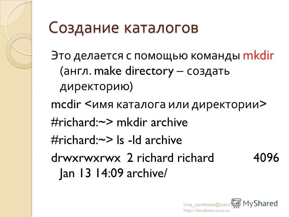 Создание каталогов Это делается с помощью команды mkdir ( англ. make directory – создать директорию ) mcdir #richard:~> mkdir archive #richard:~> ls -ld archive drwxrwxrwx 2 richard richard 4096 Jan 13 14:09 archive/ irina_zare4neva@mail.ru http://dv