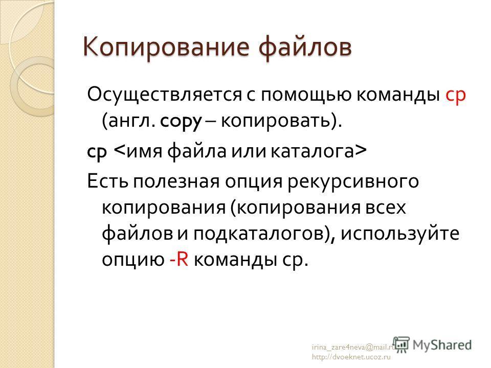 Копирование файлов Осуществляется с помощью команды cp ( англ. copy – копировать ). cp Есть полезная опция рекурсивного копирования ( копирования всех файлов и подкаталогов ), используйте опцию -R команды ср. irina_zare4neva@mail.ru http://dvoeknet.u