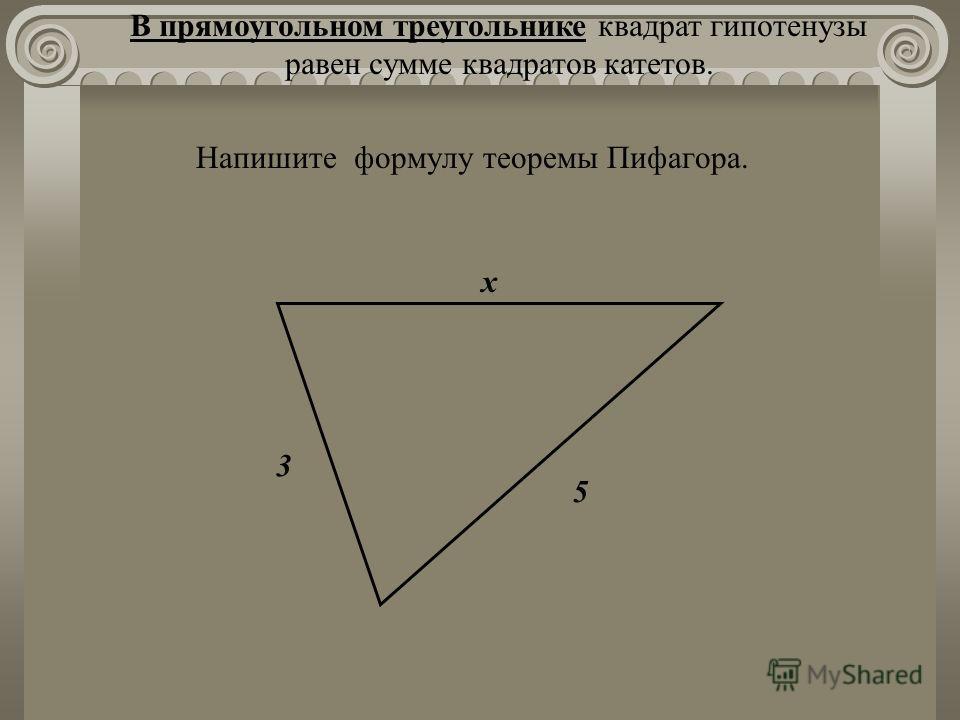 х 3 5 Напишите формулу теоремы Пифагора. В прямоугольном треугольнике квадрат гипотенузы равен сумме квадратов катетов.