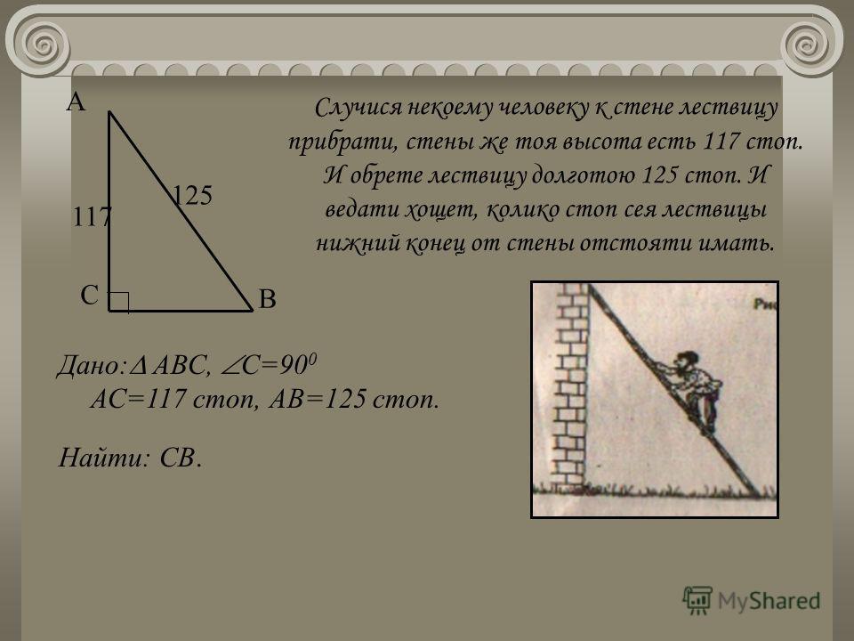 Случися некоему человеку к стене лествицу прибрати, стены же тоя высота есть 117 стоп. И обрете лествицу долготою 125 стоп. И ведати хощет, колико стоп сея лествицы нижний конец от стены отстояти имать. С А В 117 125 Найти: СВ. Дано: АВС, С=90 0 АС=1