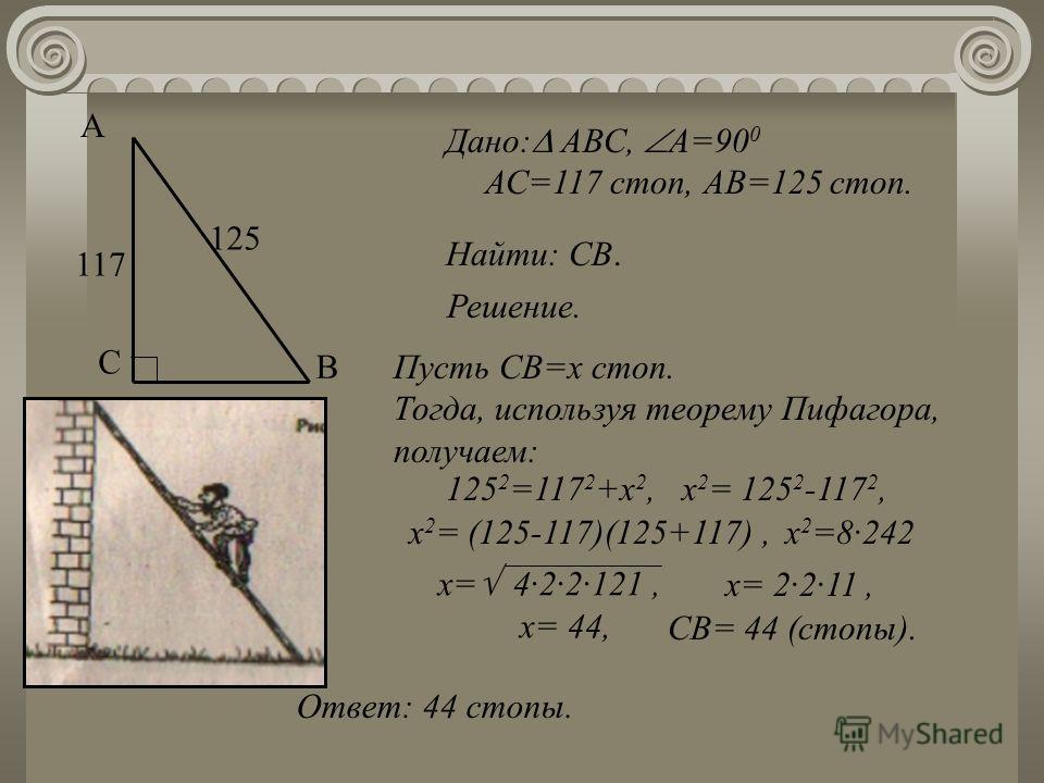 Найти: СВ. Дано: АВС, А=90 0 АС=117 стоп, АВ=125 стоп. Решение. Пусть СВ=х стоп. Тогда, используя теорему Пифагора, получаем: 125 2 =117 2 +х 2,х 2 = 125 2 -117 2, х 2 = (125-117)(125+117), х= 2·2·11, х= 44, Ответ: 44 стопы. СВ= 44 (стопы). х 2 =8·24