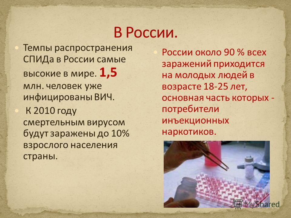 России около 90 % всех заражений приходится на молодых людей в возрасте 18-25 лет, основная часть которых - потребители инъекционных наркотиков. Темпы распространения СПИДа в России самые высокие в мире. 1,5 млн. человек уже инфицированы ВИЧ. К 2010