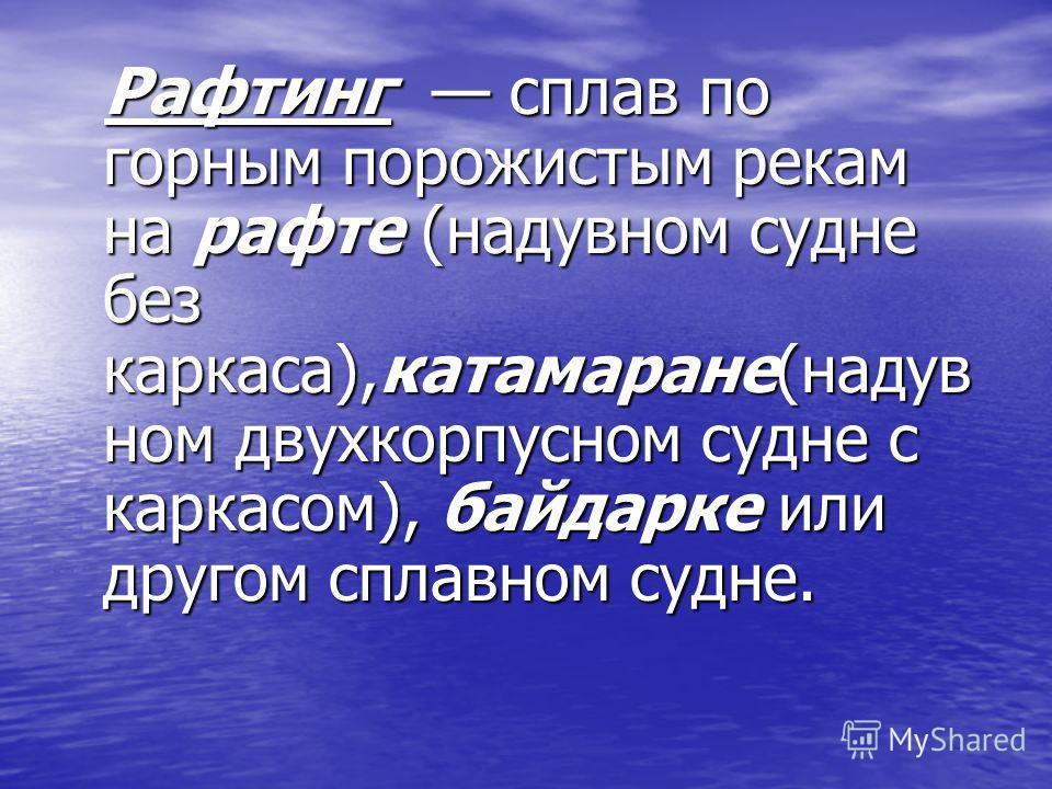 Pафтинг сплав по горным порожистым рекам на рафте (надувном судне без каркаса),катамаране(надув ном двухкорпусном судне с каркасом), байдарке или другом сплавном судне. Pафтинг сплав по горным порожистым рекам на рафте (надувном судне без каркаса),ка