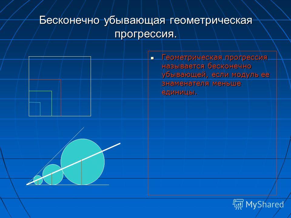 Бесконечно убывающая геометрическая прогрессия. Геометрическая прогрессия называется бесконечно убывающей, если модуль ее знаменателя меньше единицы. Геометрическая прогрессия называется бесконечно убывающей, если модуль ее знаменателя меньше единицы