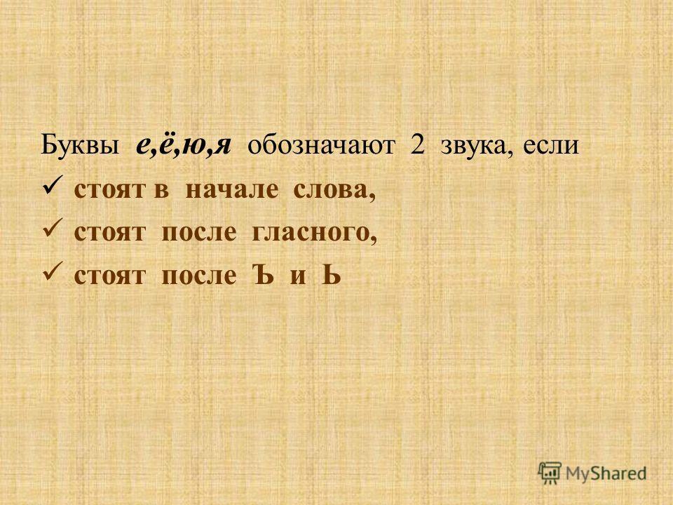 Буквы е,ё,ю,я обозначают 2 звука, если стоят в начале слова, стоят после гласного, стоят после Ъ и Ь