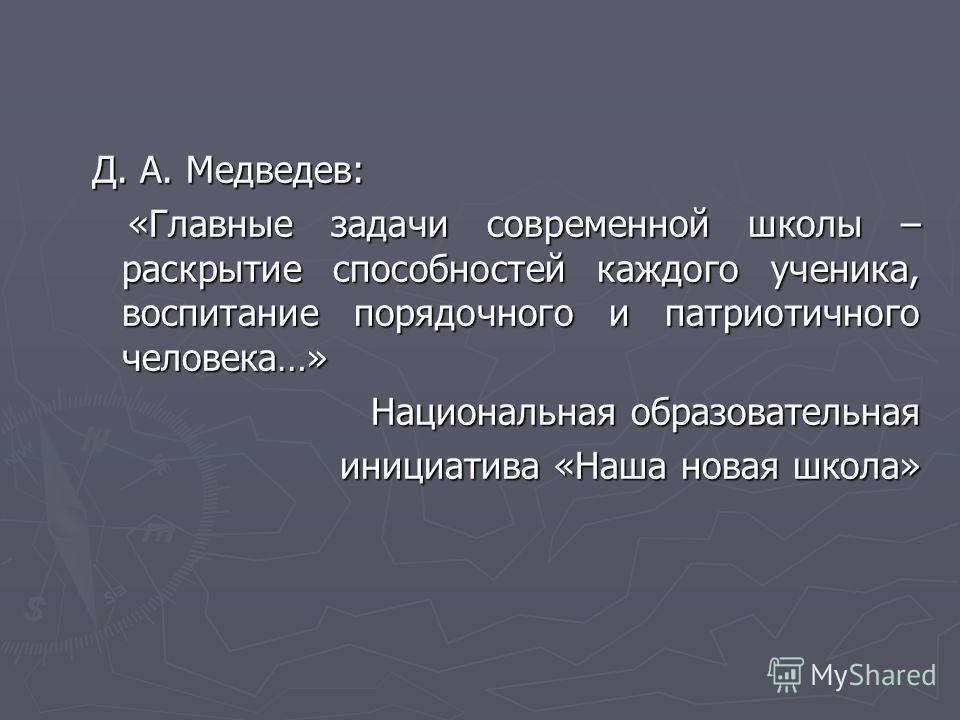 Д. А. Медведев: «Главные задачи современной школы – раскрытие способностей каждого ученика, воспитание порядочного и патриотичного человека…» «Главные задачи современной школы – раскрытие способностей каждого ученика, воспитание порядочного и патриот