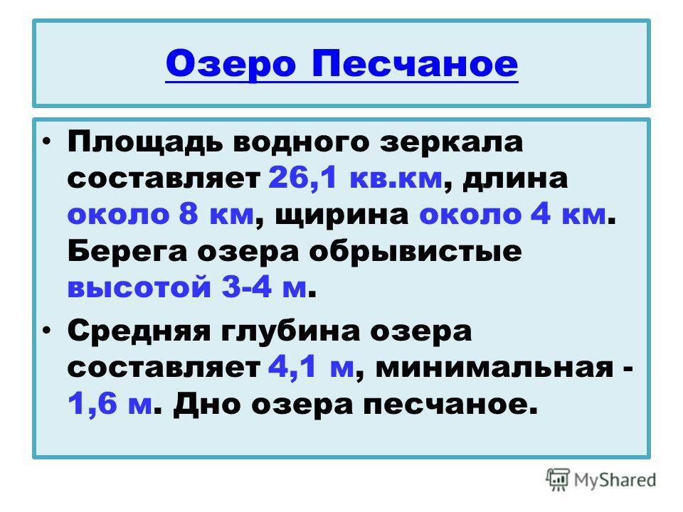 Озеро Песчаное Площадь водного зеркала составляет 26,1 кв.км, длина около 8 км, щирина около 4 км. Берега озера обрывистые высотой 3-4 м. Средняя глубина озера составляет 4,1 м, минимальная - 1,6 м. Дно озера песчаное.