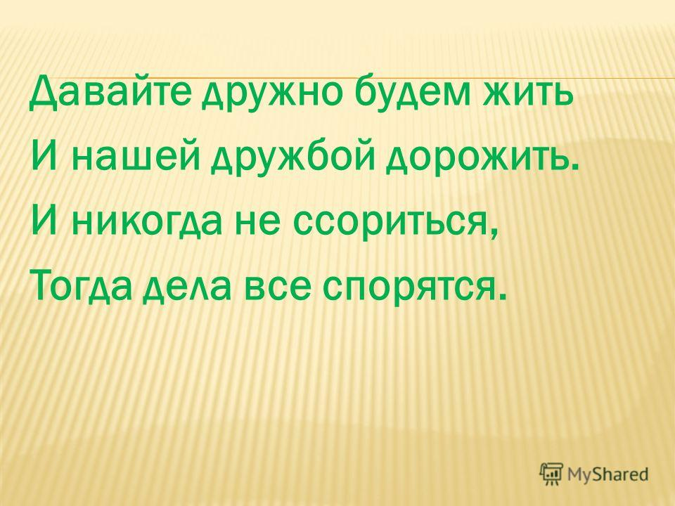 Давайте дружно будем жить И нашей дружбой дорожить. И никогда не ссориться, Тогда дела все спорятся.