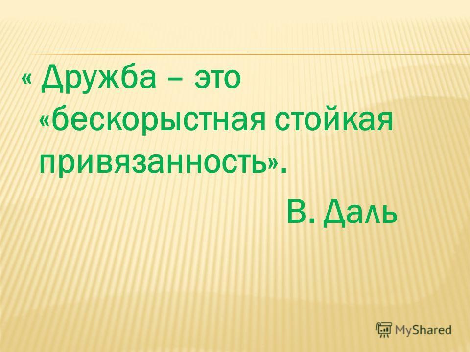 « Дружба – это «бескорыстная стойкая привязанность». В. Даль