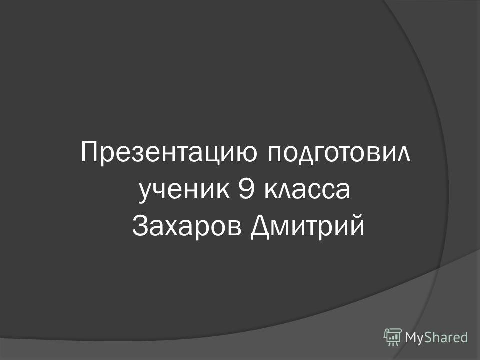 Презентацию подготовил ученик 9 класса Захаров Дмитрий