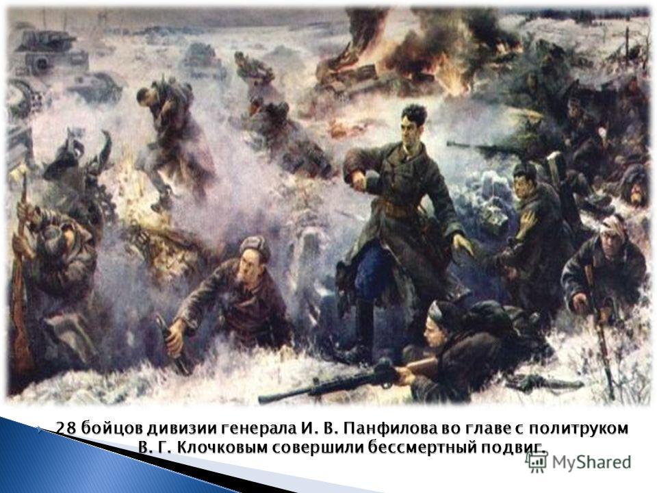 28 бойцов дивизии генерала И. В. Панфилова во главе с политруком В. Г. Клочковым совершили бессмертный подвиг. 28 бойцов дивизии генерала И. В. Панфилова во главе с политруком В. Г. Клочковым совершили бессмертный подвиг.