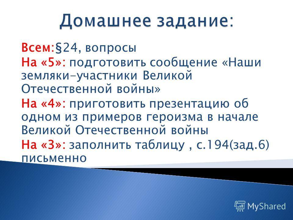 Всем:§24, вопросы На «5»: подготовить сообщение «Наши земляки-участники Великой Отечественной войны» На «4»: приготовить презентацию об одном из примеров героизма в начале Великой Отечественной войны На «3»: заполнить таблицу, с.194(зад.6) письменно