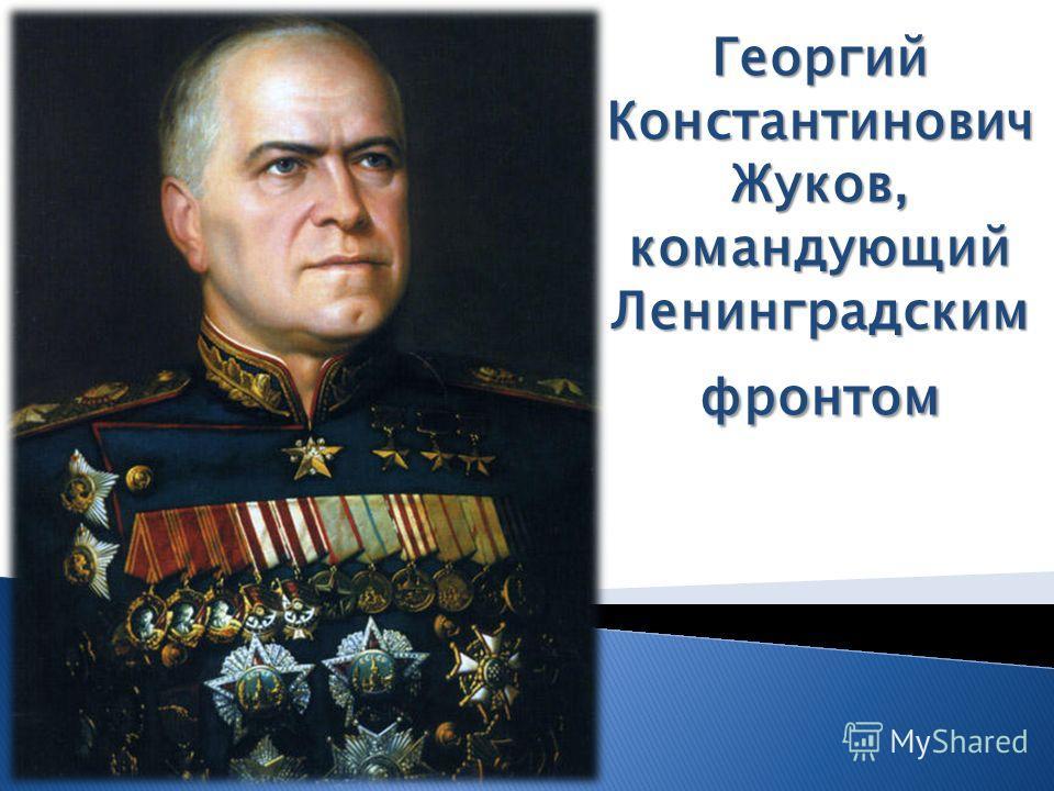 Георгий Константинович Жуков, командующий Ленинградским фронтом