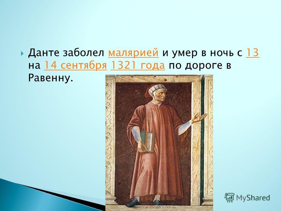 Данте заболел малярией и умер в ночь с 13 на 14 сентября 1321 года по дороге в Равенну.малярией1314 сентября1321 года
