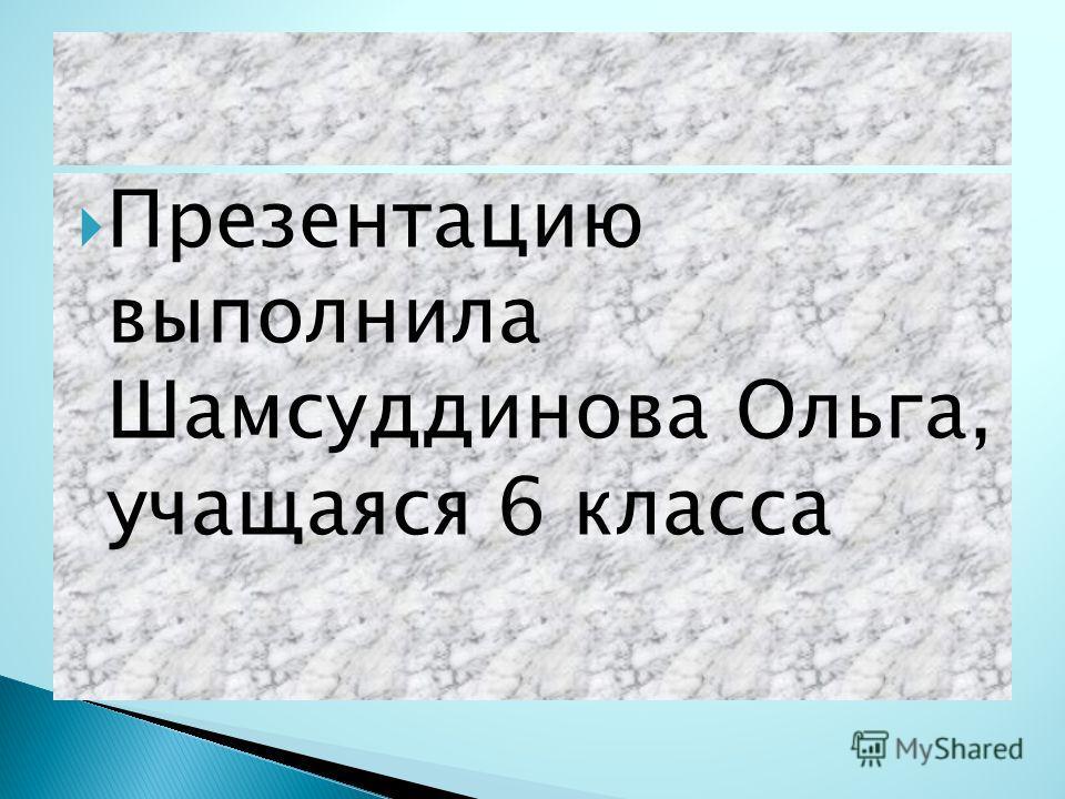 Презентацию выполнила Шамсуддинова Ольга, учащаяся 6 класса