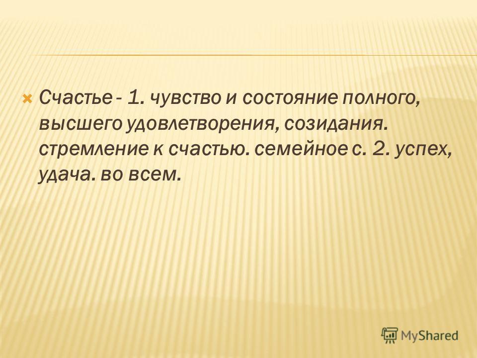 Счастье - 1. чувство и состояние полного, высшего удовлетворения, созидания. стремление к счастью. семейное с. 2. успех, удача. во всем.