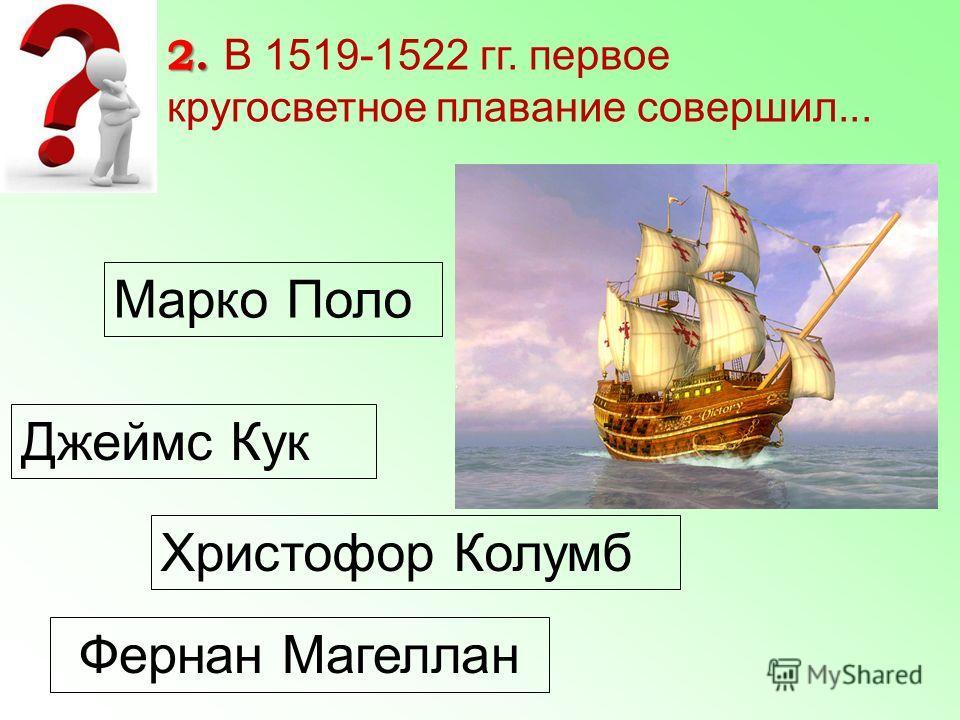 Марко Поло Джеймс Кук Христофор Колумб Фернан Магеллан 2. 2. В 1519-1522 гг. первое кругосветное плавание совершил...