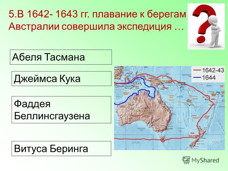 Абеля Тасмана Джеймса Кука Фаддея Беллинсгаузена Витуса Беринга 5.В 1642- 1643 гг. плавание к берегам Австралии совершила экспедиция …