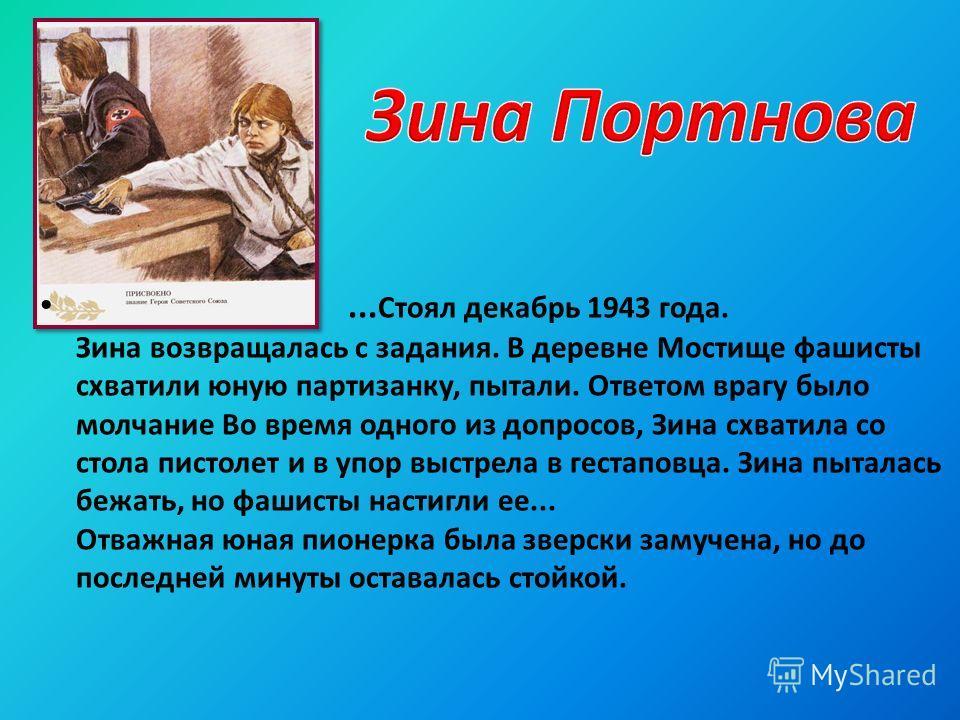 ... Стоял декабрь 1943 года. Зина возвращалась с задания. В деревне Мостище фашисты схватили юную партизанку, пытали. Ответом врагу было молчание Во время одного из допросов, Зина схватила со стола пистолет и в упор выстрела в гестаповца. Зина пытала