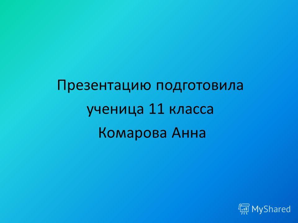 Презентацию подготовила ученица 11 класса Комарова Анна
