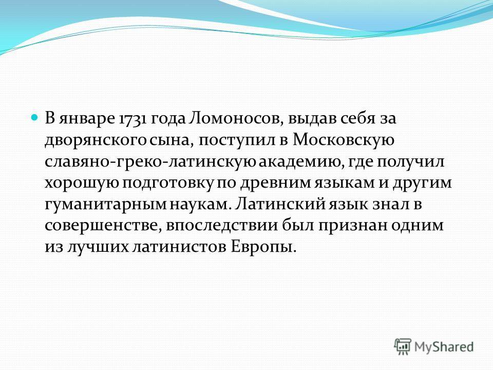В январе 1731 года Ломоносов, выдав себя за дворянского сына, поступил в Московскую славяно-греко-латинскую академию, где получил хорошую подготовку по древним языкам и другим гуманитарным наукам. Латинский язык знал в совершенстве, впоследствии был