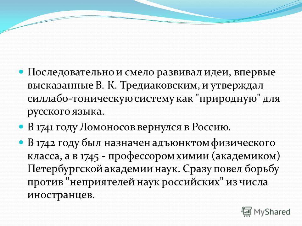 Последовательно и смело развивал идеи, впервые высказанные В. К. Тредиаковским, и утверждал силлабо-тоническую систему как