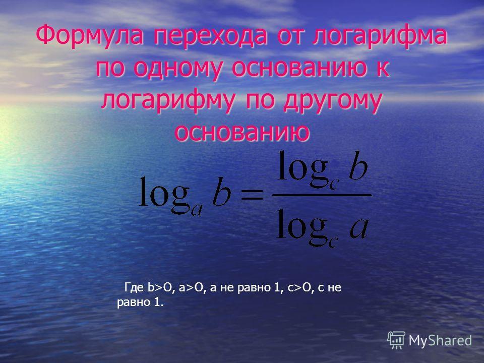 Формула перехода от логарифма по одному основанию к логарифму по другому основанию Где b>О, а>O, а не равно 1, с>O, с не равно 1.
