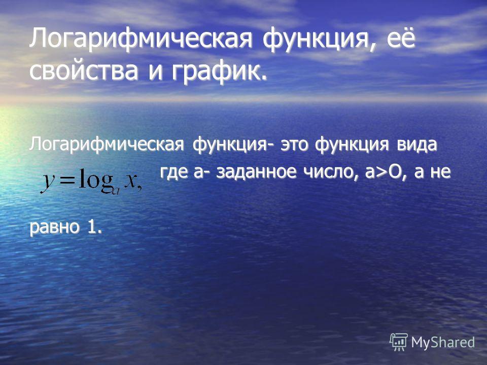 Логарифмическая функция, её свойства и график. Логарифмическая функция- это функция вида где а- заданное число, а>O, а не где а- заданное число, а>O, а не равно 1.