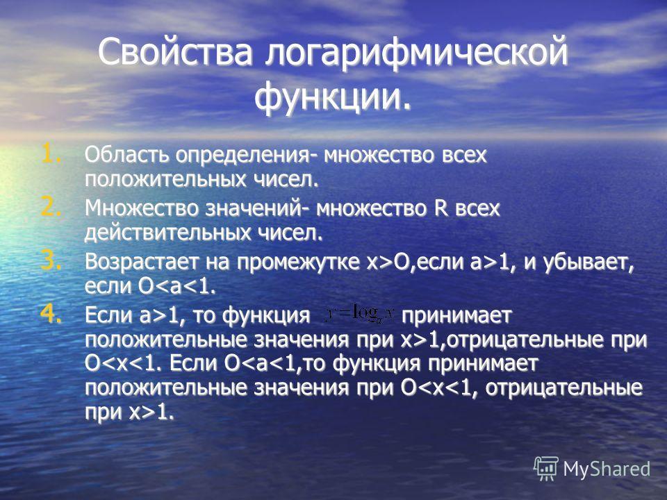 Свойства логарифмической функции. 1. Область определения- множество всех положительных чисел. 2. Множество значений- множество R всех действительных чисел. 3. Возрастает на промежутке x>O,если а>1, и убывает, если O O,если а>1, и убывает, если O1,отр