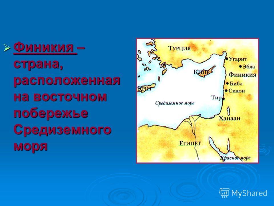 Финикия – страна, расположенная на восточном побережье Средиземного моря Финикия – страна, расположенная на восточном побережье Средиземного моря
