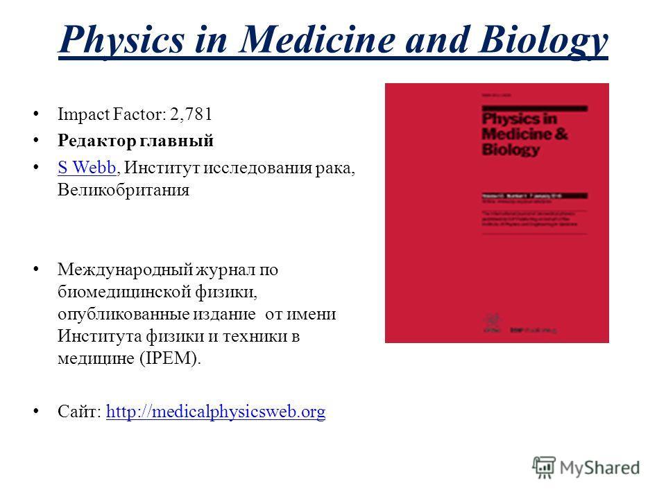 Physics in Medicine and Biology Impact Factor: 2,781 Редактор главный S Webb, Институт исследования рака, Великобритания S Webb Международный журнал по биомедицинской физики, опубликованные издание от имени Института физики и техники в медицине (IPEM