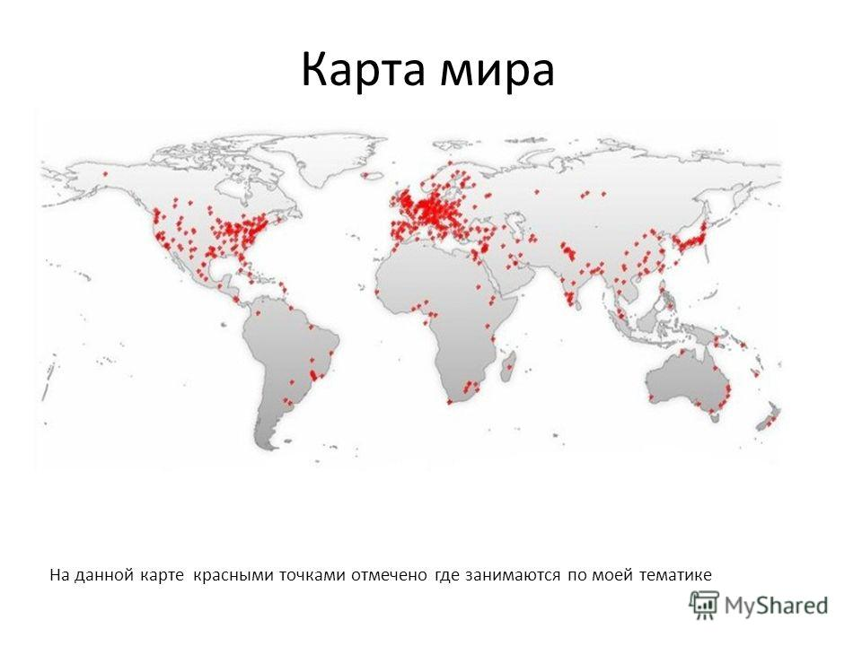 Карта мира На данной карте красными точками отмечено где занимаются по моей тематике
