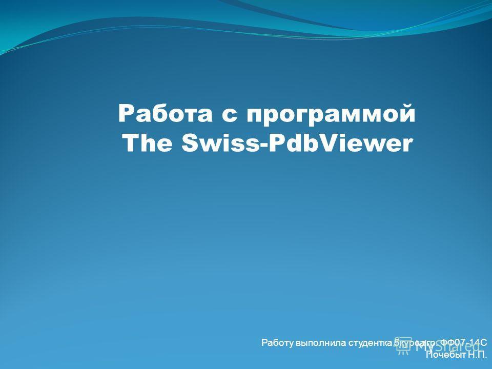 Работа с программой The Swiss-PdbViewer Работу выполнила студентка 5курса гр. ФФ07-14С Почебыт Н.П.