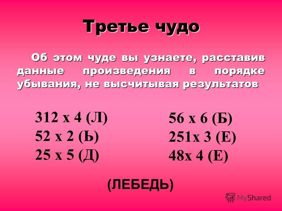Третье чудо Об этом чуде вы узнаете, расставив данные произведения в порядке убывания, не высчитывая результатов 312 х 4 (Л) 52 х 2 (Ь) 25 х 5 (Д) (ЛЕБЕДЬ) 56 х 6 (Б) 251х 3 (Е) 48х 4 (Е)