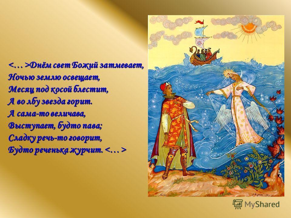 Днём свет Божий затмевает, Ночью землю освещает, Месяц под косой блестит, А во лбу звезда горит. А сама-то величава, Выступает, будто пава; Сладку речь-то говорит, Будто реченька журчит.