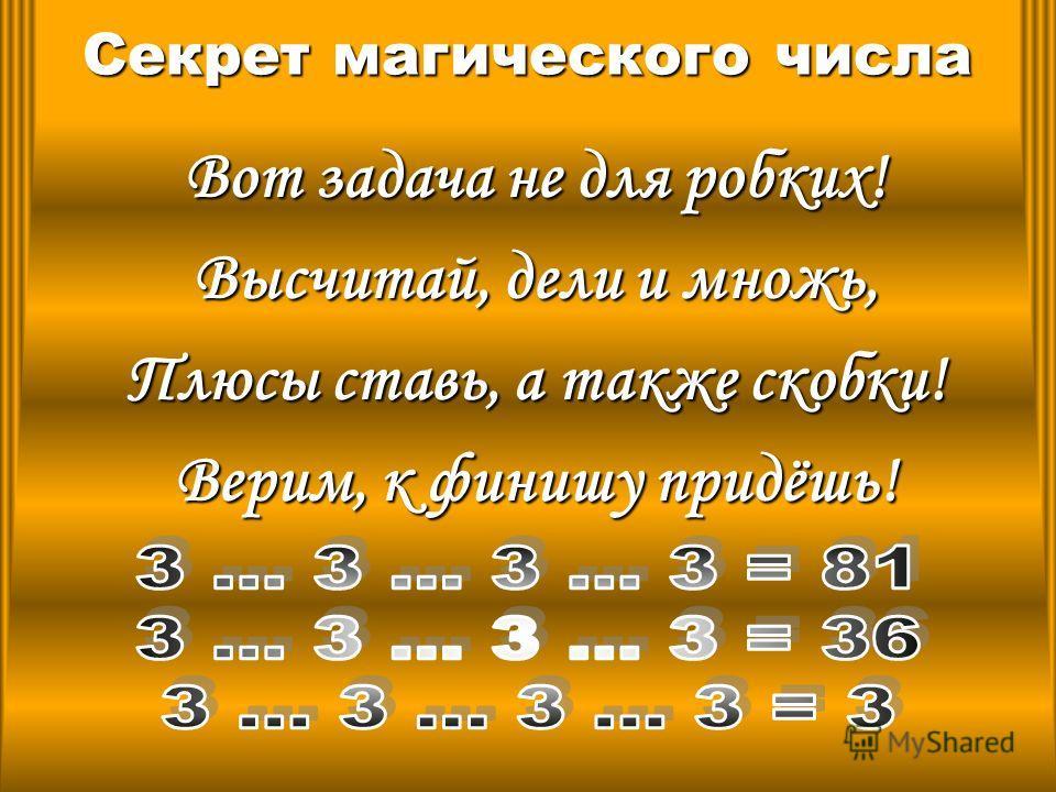 Секрет магического числа Вот задача не для робких! Высчитай, дели и множь, Плюсы ставь, а также скобки! Верим, к финишу придёшь!