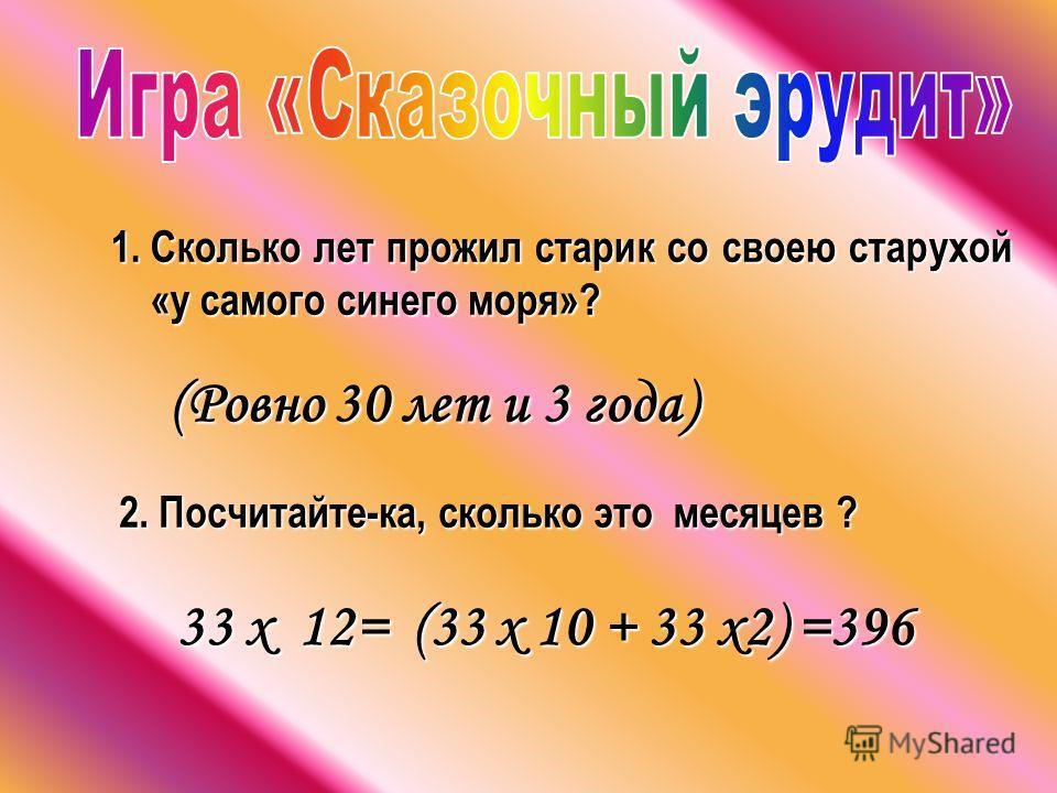 1.С колько лет прожил старик со своею старухой «у самого синего моря»? (Ровно 30 лет и 3 года) 2. Посчитайте-ка, сколько это месяцев ? 33 х 12= (33 х 10 + 33 х2) =396