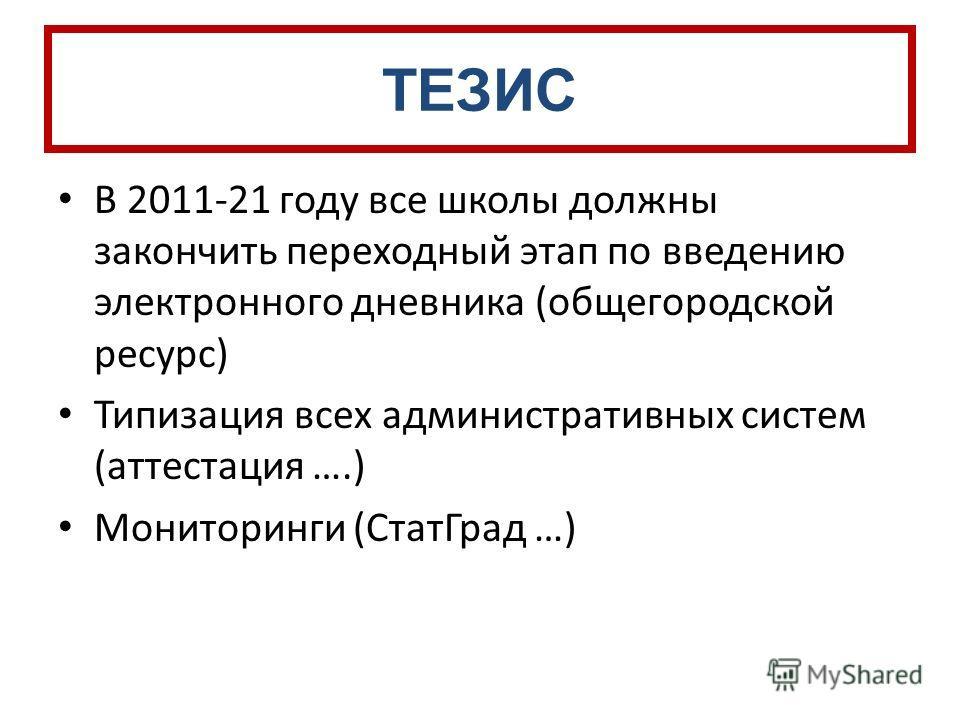 ТЕЗИС В 2011-21 году все школы должны закончить переходный этап по введению электронного дневника (общегородской ресурс) Типизация всех административных систем (аттестация ….) Мониторинги (СтатГрад …)