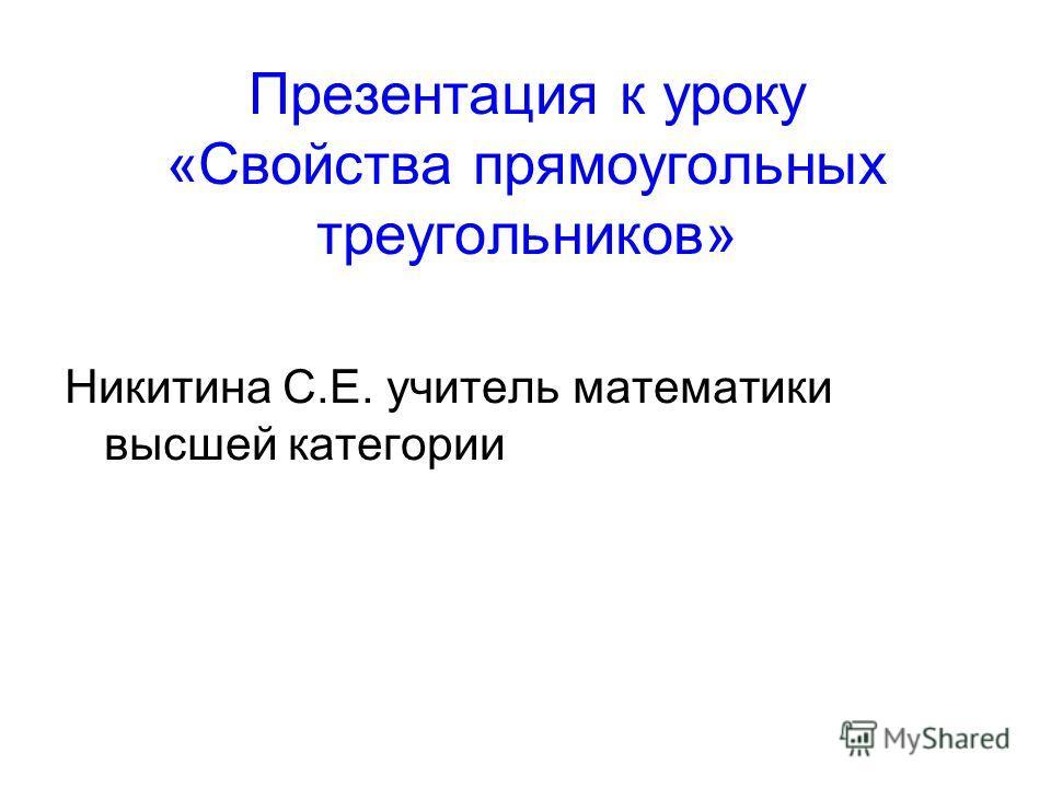 Презентация к уроку «Свойства прямоугольных треугольников» Никитина С.Е. учитель математики высшей категории