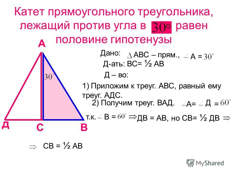 Катет прямоугольного треугольника, лежащий против угла в равен половине гипотенузы А СВ д Дано: АВС – прям., А = Д-ать: ВС= ½ АВ Д – во: 1)Приложим к треуг. АВС, равный ему треуг. АДС. 2) Получим треуг. ВАД. А= Д = ДВ = АВ, но СВ= ½ ДВ СВ = ½ АВ т.к.