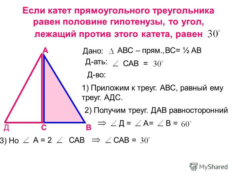 Если катет прямоугольного треугольника равен половине гипотенузы, то угол, лежащий против этого катета, равен А СВ Дано: АВС – прям.,ВС= ½ АВ Д-ать: САВ= Д-во: Д 1) Приложим к треуг. АВС, равный ему треуг. АДС. 2) Получим треуг. ДАВ равносторонний Д=