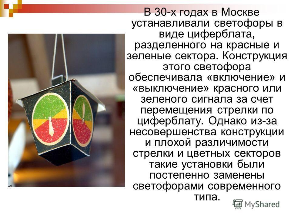 В 30-х годах в Москве устанавливали светофоры в виде циферблата, разделенного на красные и зеленые сектора. Конструкция этого светофора обеспечивала «включение» и «выключение» красного или зеленого сигнала за счет перемещения стрелки по циферблату. О