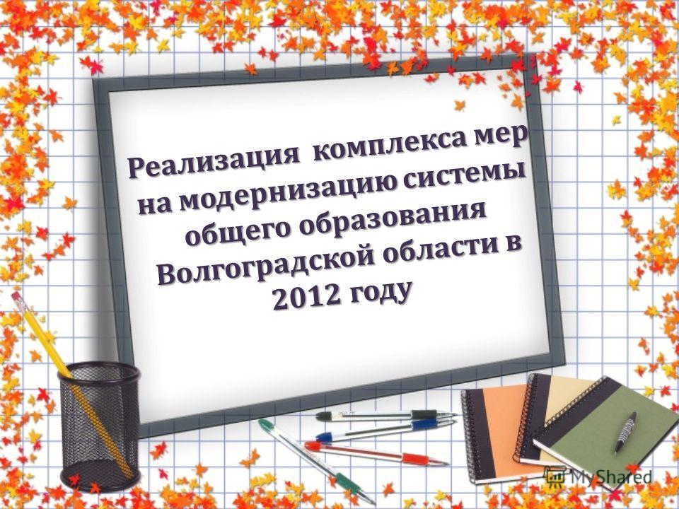 Реализация комплекса мер на модернизацию системы общего образования Волгоградской области в 2012 году