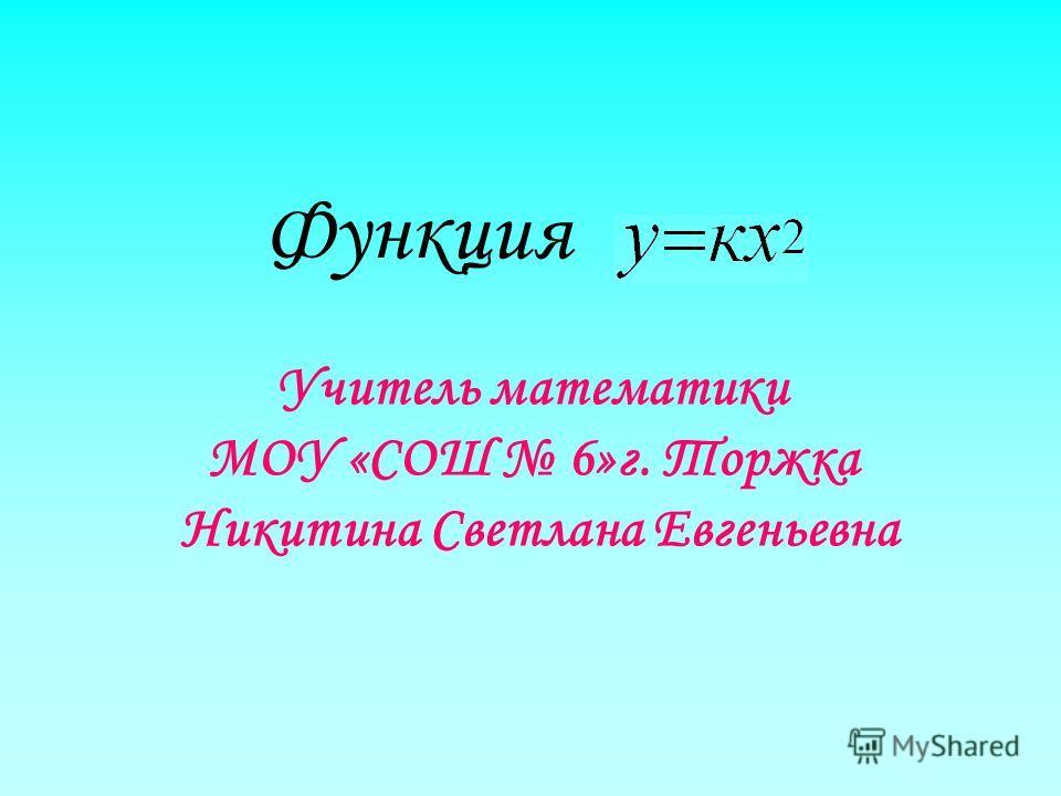 Функция Учитель математики МОУ «СОШ 6»г. Торжка Никитина Светлана Евгеньевна