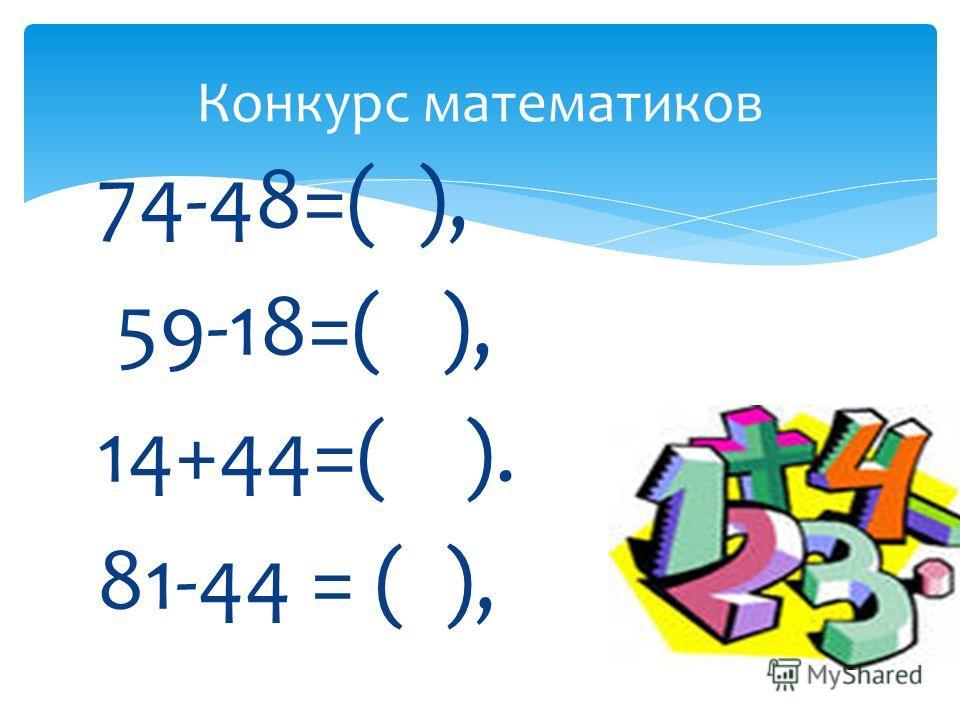 74-48=( ), 59-18=( ), 14+44=( ). 81-44 = ( ), Конкурс математиков