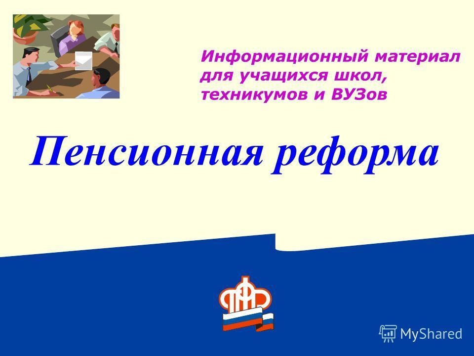 Информационный материал для учащихся школ, техникумов и ВУЗов Пенсионная реформа