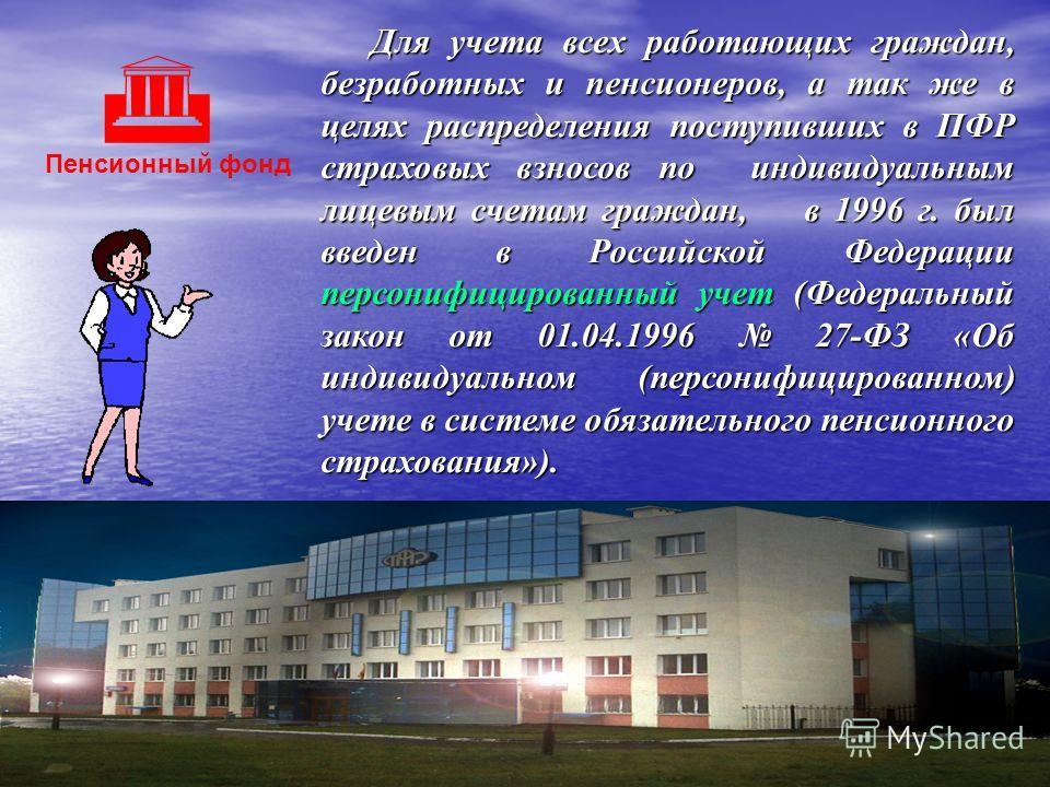 Пенсионный фонд Для учета всех работающих граждан, безработных и пенсионеров, а так же в целях распределения поступивших в ПФР страховых взносов по индивидуальным лицевым счетам граждан, в 1996 г. был введен в Российской Федерации персонифицированный