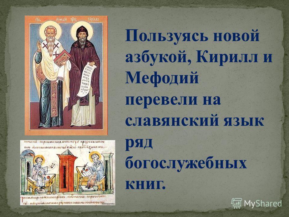 Пользуясь новой азбукой, Кирилл и Мефодий перевели на славянский язык ряд богослужебных книг.